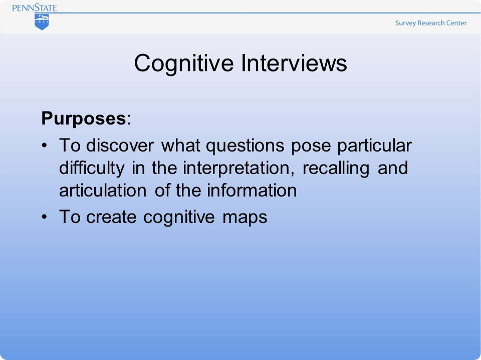 Cognitive Interviews Purposes: To discover what questions pose particular difficulty in the interpretation, recalling and articulation of the informat