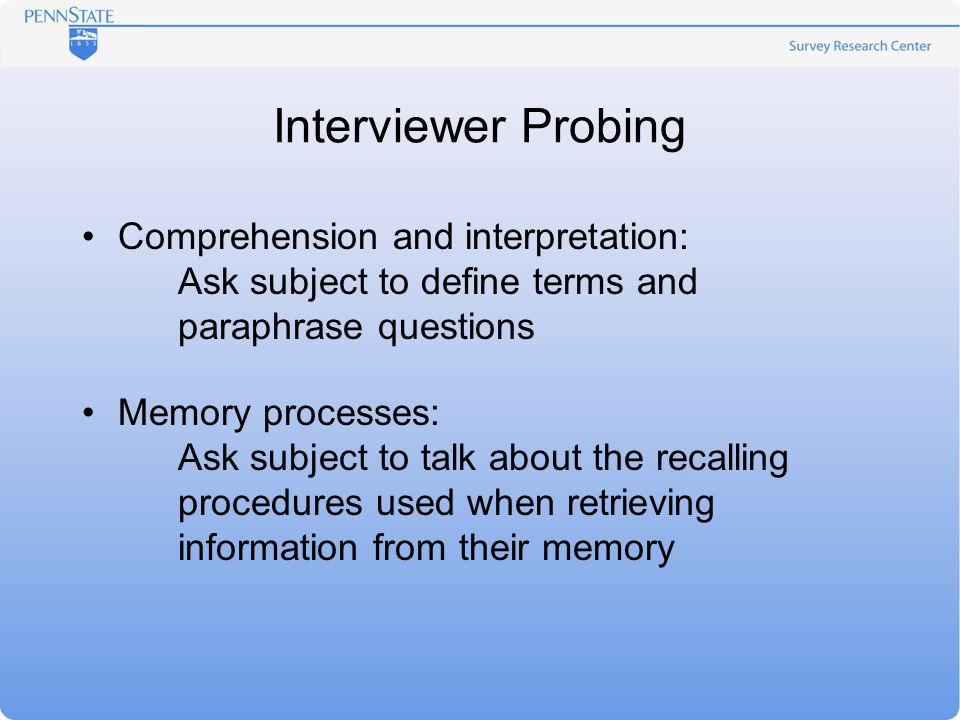 Interviewer Probing Comprehension and interpretation: Ask subject to define terms and paraphrase questions Memory processes: Ask subject to talk about the recalling procedures used when retrieving information from their memory