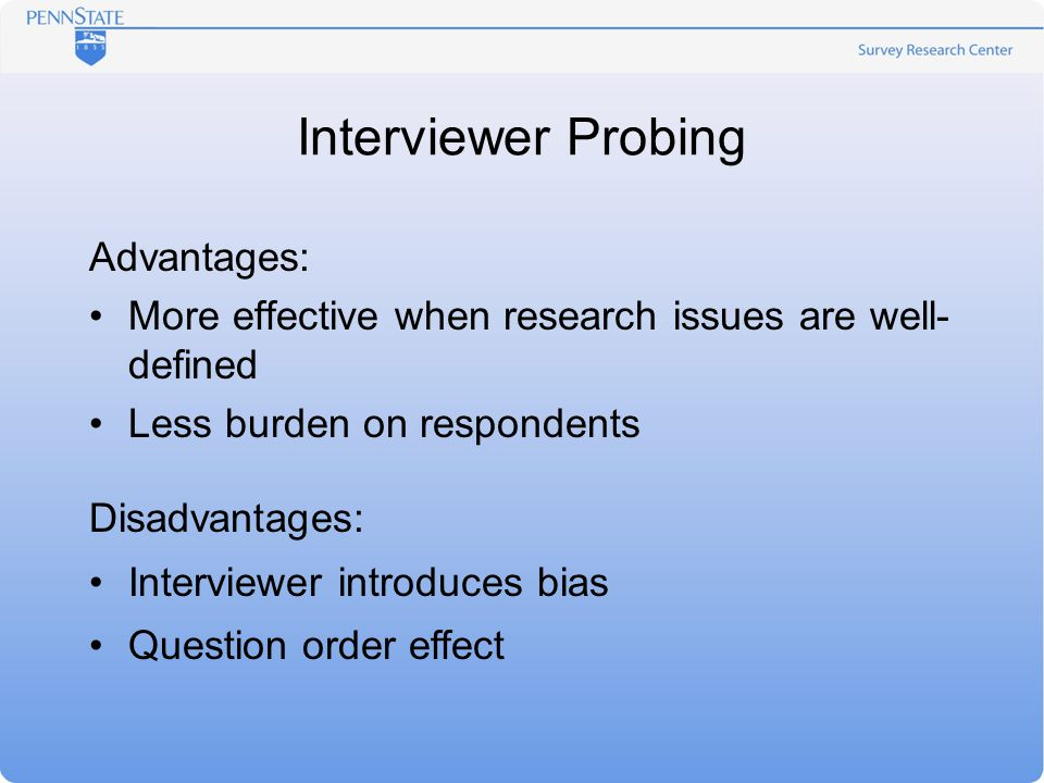 Interviewer Probing Advantages: More effective when research issues are well- defined Less burden on respondents Disadvantages: Interviewer introduces