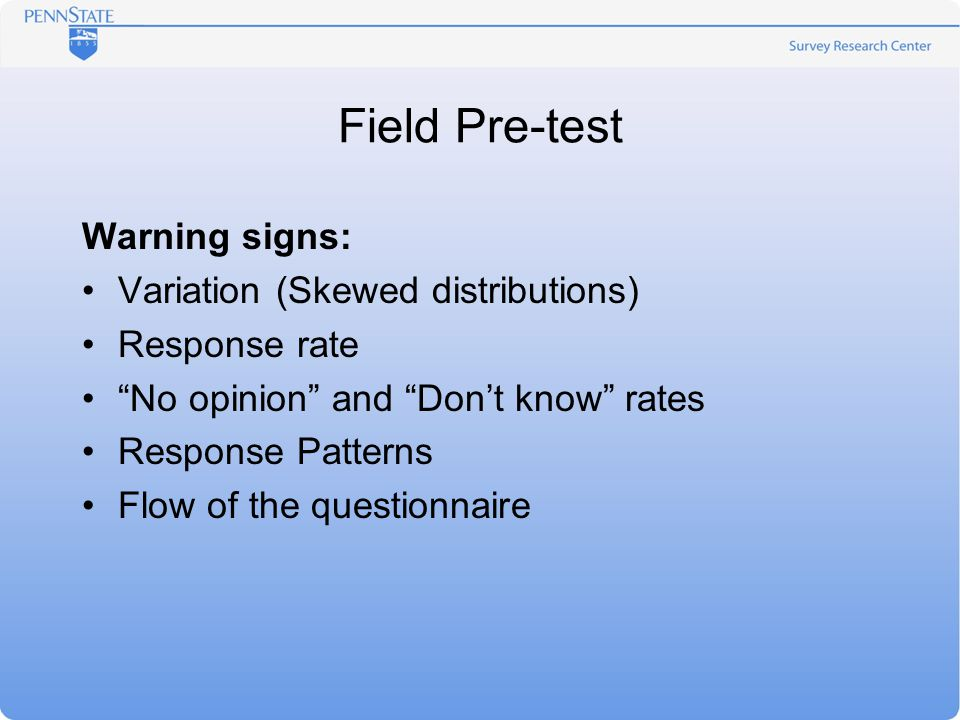 Field Pre-test Warning signs: Variation (Skewed distributions) Response rate No opinion and Don't know rates Response Patterns Flow of the questionnaire