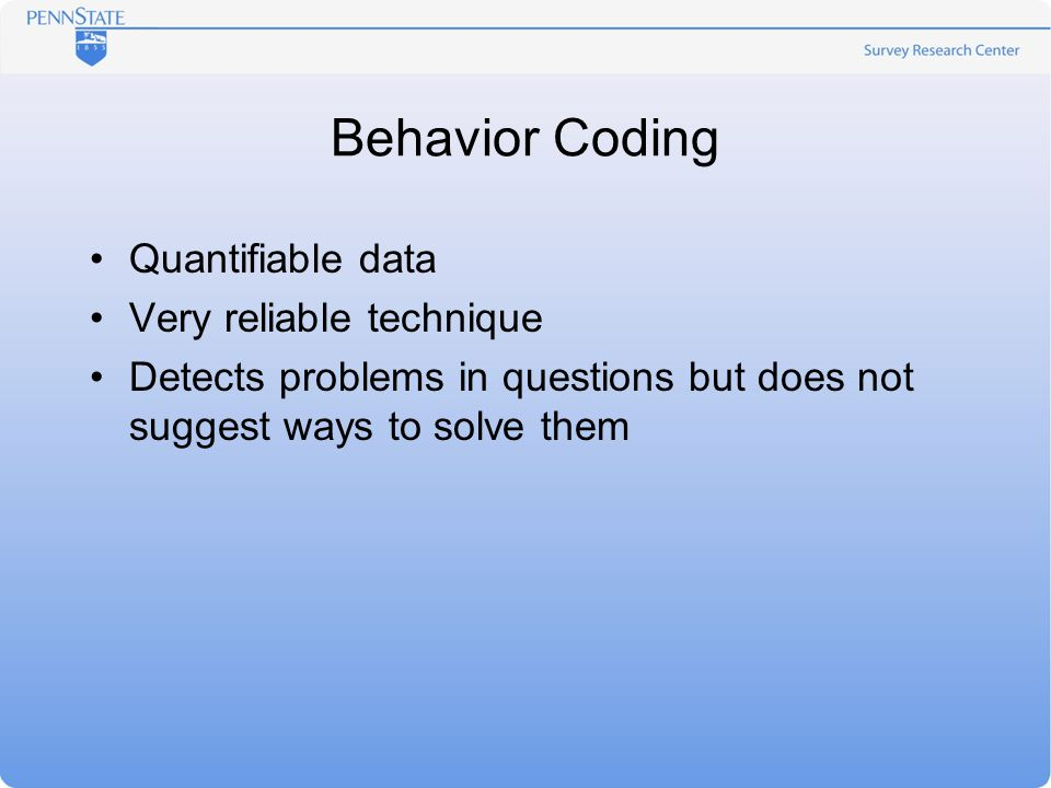 Behavior Coding Quantifiable data Very reliable technique Detects problems in questions but does not suggest ways to solve them