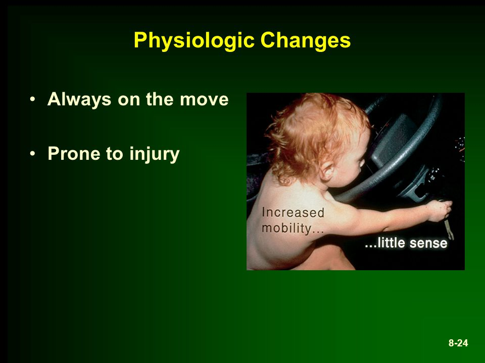 Physiologic Changes Always on the move Prone to injury 8-24