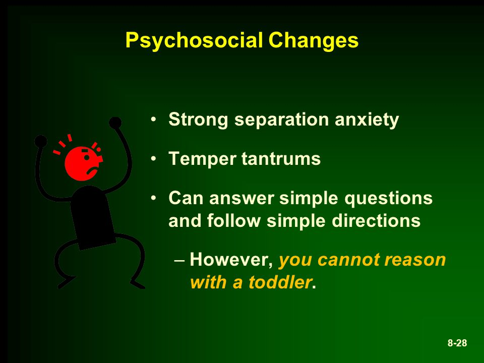 Psychosocial Changes Strong separation anxiety Temper tantrums Can answer simple questions and follow simple directions –However, you cannot reason with a toddler.