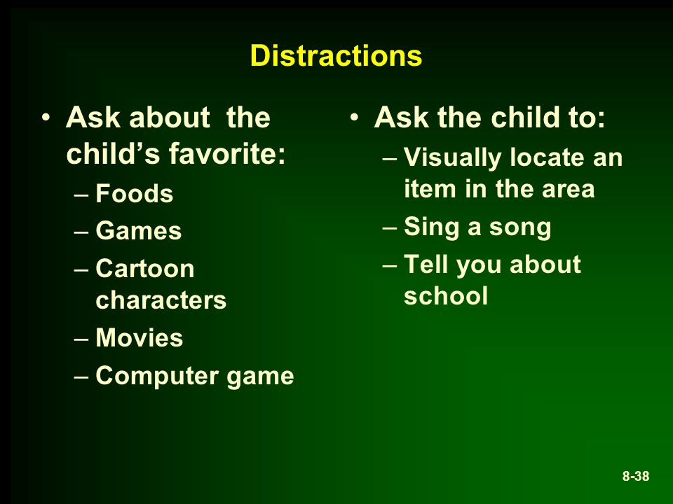 Distractions Ask about the child's favorite: –Foods –Games –Cartoon characters –Movies –Computer game Ask the child to: –Visually locate an item in the area –Sing a song –Tell you about school 8-38