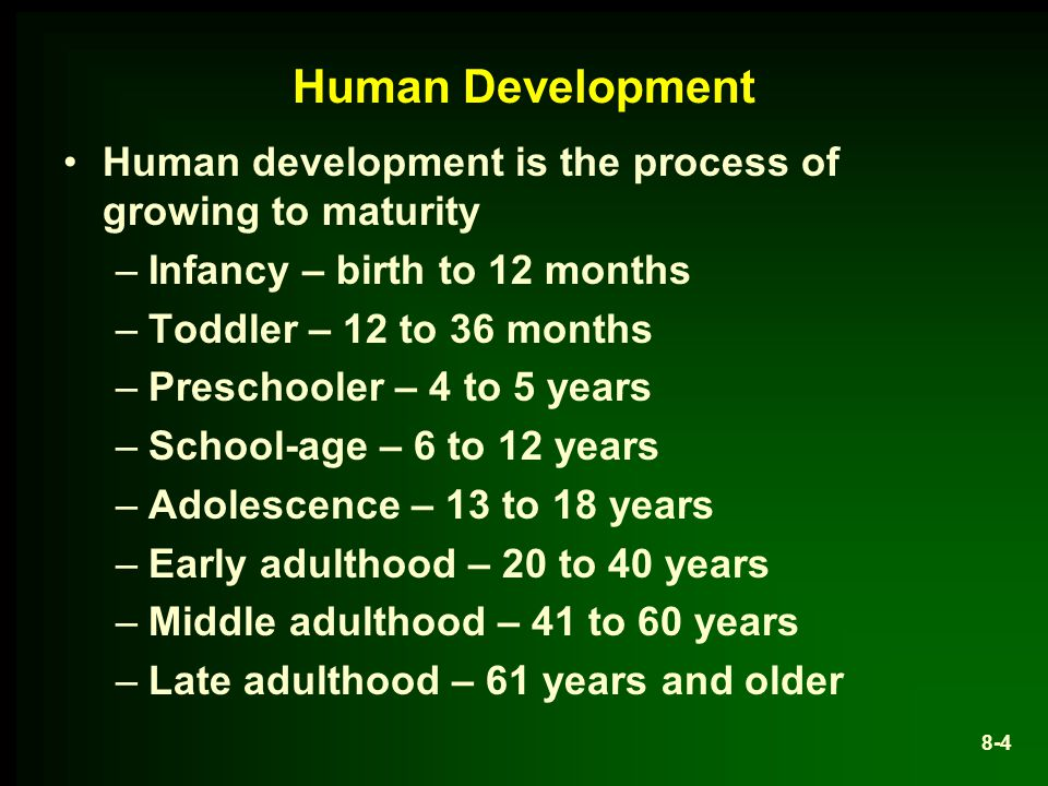 8-4 Human Development Human development is the process of growing to maturity –Infancy – birth to 12 months –Toddler – 12 to 36 months –Preschooler – 4 to 5 years –School-age – 6 to 12 years –Adolescence – 13 to 18 years –Early adulthood – 20 to 40 years –Middle adulthood – 41 to 60 years –Late adulthood – 61 years and older
