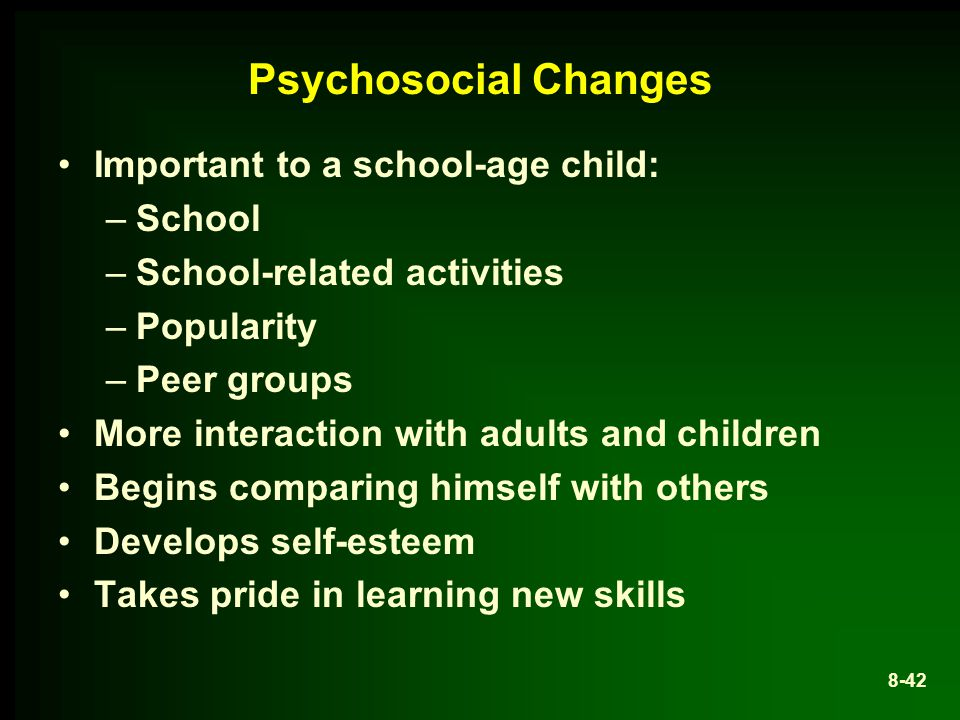 Psychosocial Changes Important to a school-age child: –School –School-related activities –Popularity –Peer groups More interaction with adults and children Begins comparing himself with others Develops self-esteem Takes pride in learning new skills 8-42