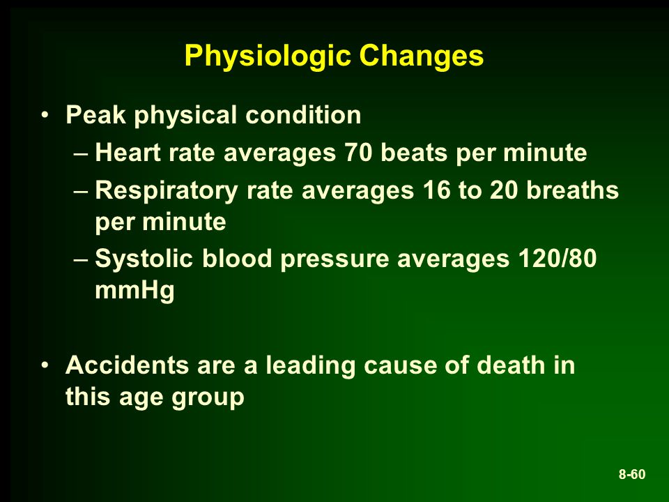 Physiologic Changes Peak physical condition –Heart rate averages 70 beats per minute –Respiratory rate averages 16 to 20 breaths per minute –Systolic blood pressure averages 120/80 mmHg Accidents are a leading cause of death in this age group 8-60