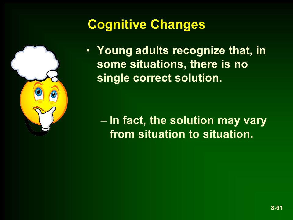Cognitive Changes Young adults recognize that, in some situations, there is no single correct solution.