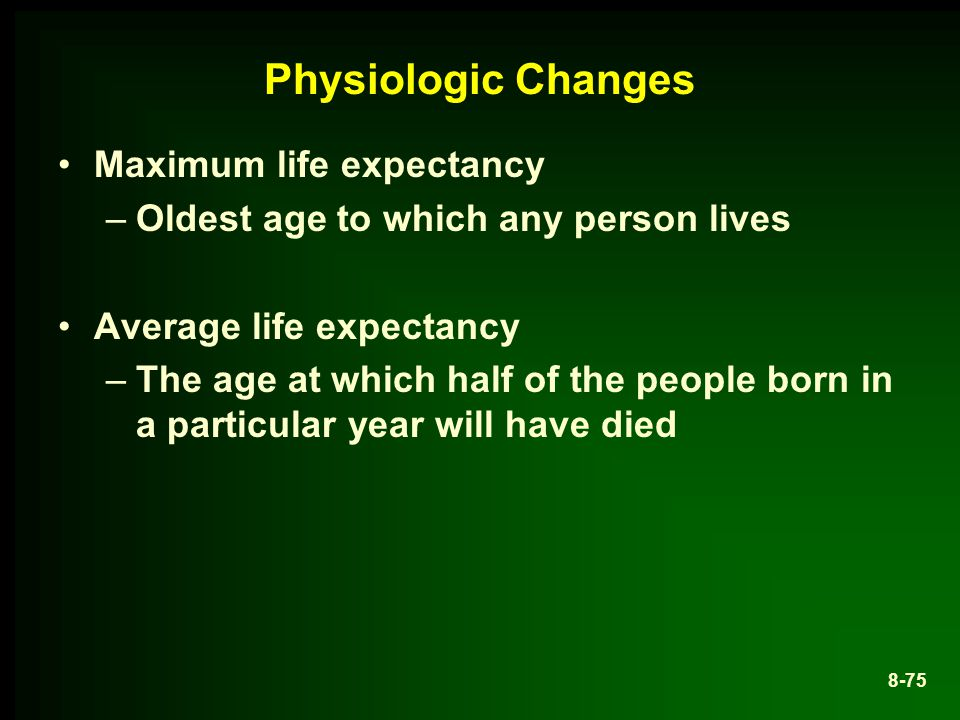 Physiologic Changes Maximum life expectancy –Oldest age to which any person lives Average life expectancy –The age at which half of the people born in a particular year will have died 8-75