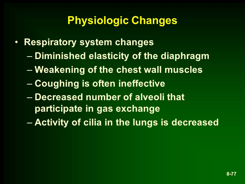 Physiologic Changes Respiratory system changes –Diminished elasticity of the diaphragm –Weakening of the chest wall muscles –Coughing is often ineffective –Decreased number of alveoli that participate in gas exchange –Activity of cilia in the lungs is decreased 8-77
