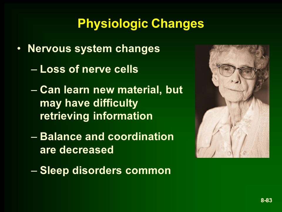 Physiologic Changes Nervous system changes –Loss of nerve cells –Can learn new material, but may have difficulty retrieving information –Balance and coordination are decreased –Sleep disorders common 8-83