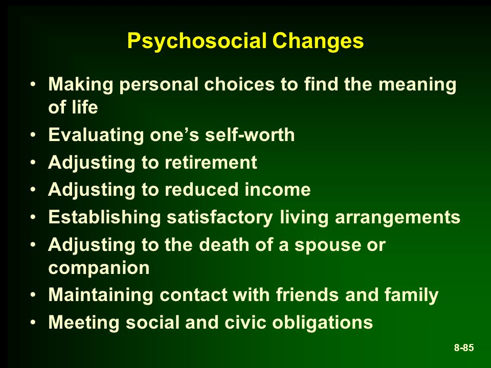 Psychosocial Changes Making personal choices to find the meaning of life Evaluating one's self-worth Adjusting to retirement Adjusting to reduced income Establishing satisfactory living arrangements Adjusting to the death of a spouse or companion Maintaining contact with friends and family Meeting social and civic obligations 8-85