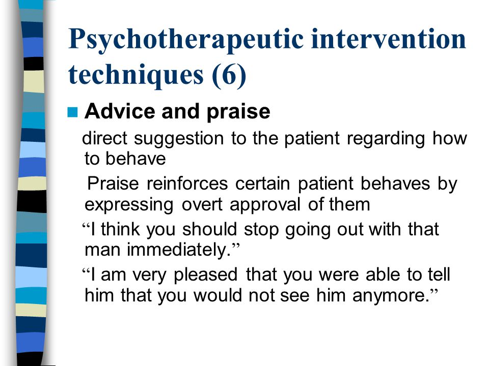 Psychotherapeutic intervention techniques (6) Advice and praise direct suggestion to the patient regarding how to behave Praise reinforces certain patient behaves by expressing overt approval of them I think you should stop going out with that man immediately.