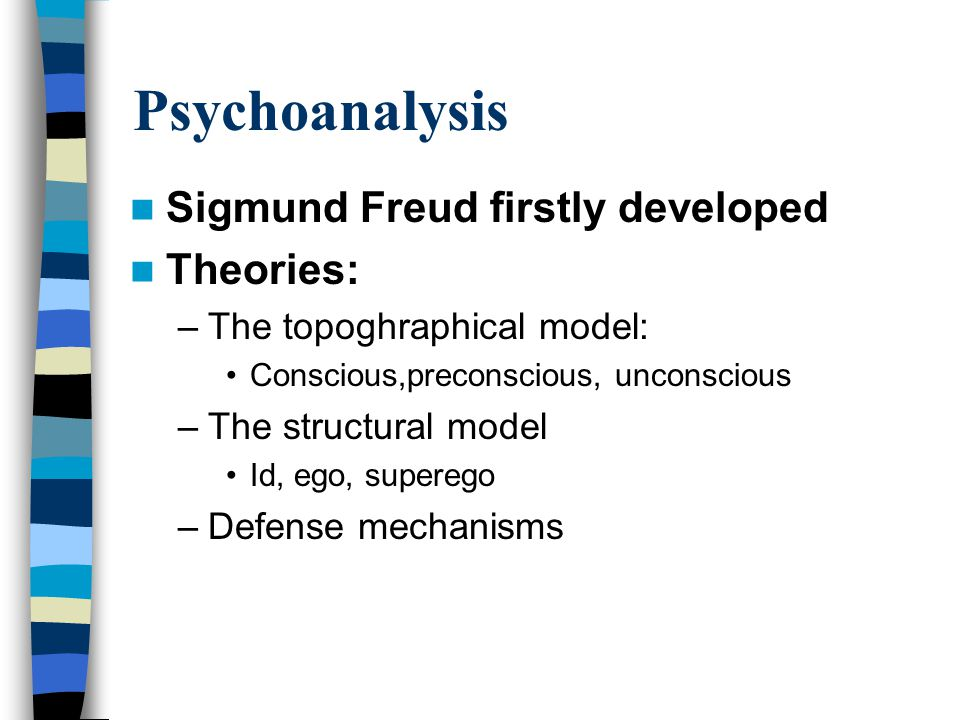 Psychoanalysis Sigmund Freud firstly developed Theories: –The topoghraphical model: Conscious,preconscious, unconscious –The structural model Id, ego, superego –Defense mechanisms