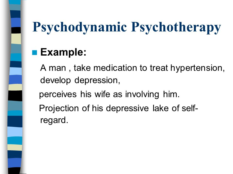 Psychodynamic Psychotherapy Example: A man, take medication to treat hypertension, develop depression, perceives his wife as involving him.