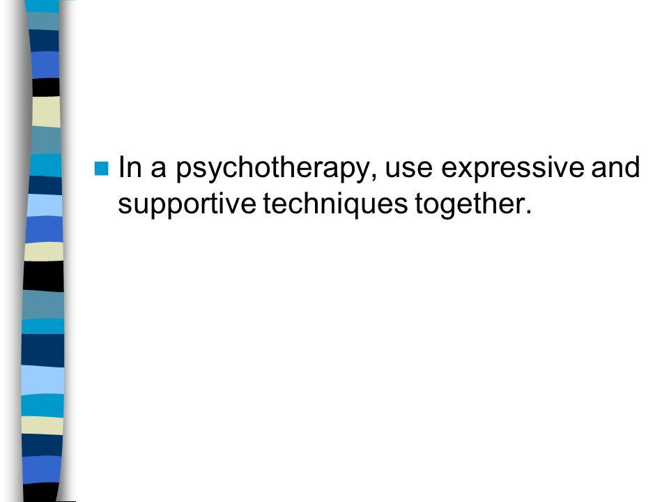 In a psychotherapy, use expressive and supportive techniques together.