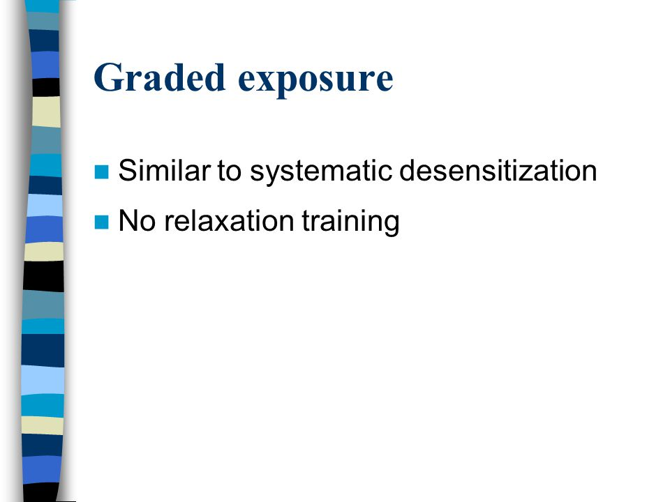 Graded exposure Similar to systematic desensitization No relaxation training
