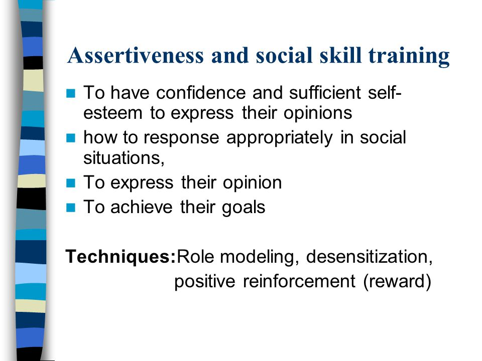 Assertiveness and social skill training To have confidence and sufficient self- esteem to express their opinions how to response appropriately in social situations, To express their opinion To achieve their goals Techniques:Role modeling, desensitization, positive reinforcement (reward)