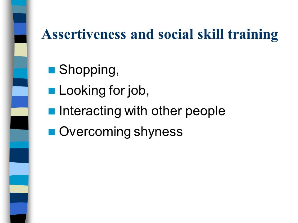 Assertiveness and social skill training Shopping, Looking for job, Interacting with other people Overcoming shyness