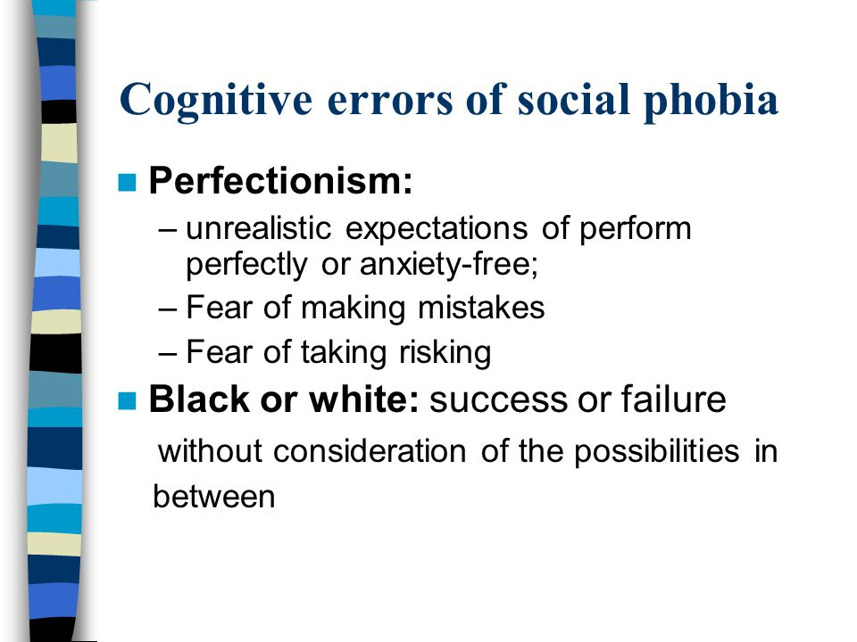 Cognitive errors of social phobia Perfectionism: –unrealistic expectations of perform perfectly or anxiety-free; –Fear of making mistakes –Fear of taking risking Black or white: success or failure without consideration of the possibilities in between