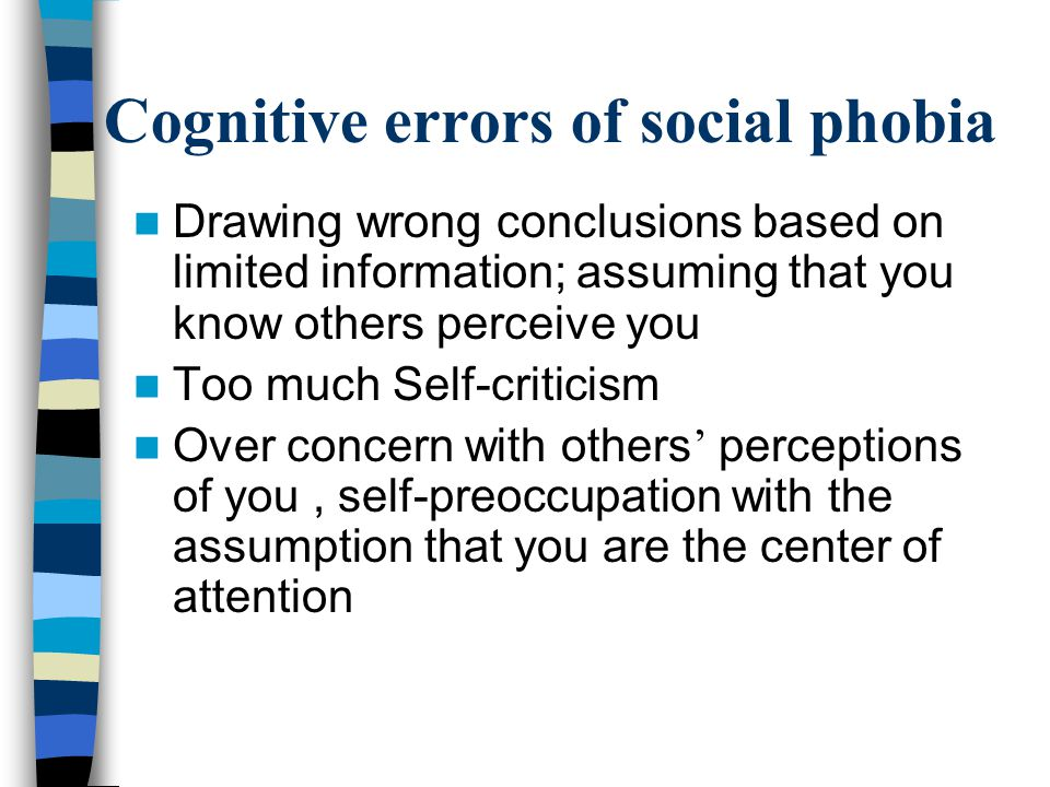 Drawing wrong conclusions based on limited information; assuming that you know others perceive you Too much Self-criticism Over concern with others ' perceptions of you, self-preoccupation with the assumption that you are the center of attention