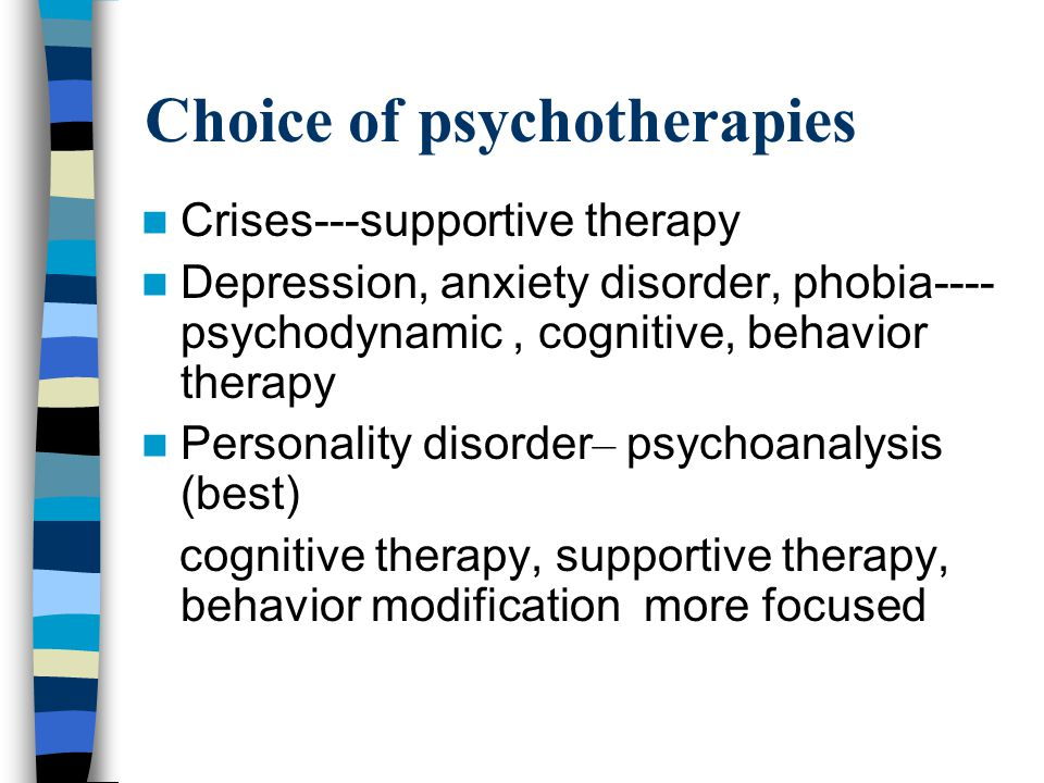 Choice of psychotherapies Crises---supportive therapy Depression, anxiety disorder, phobia---- psychodynamic, cognitive, behavior therapy Personality disorder – psychoanalysis (best) cognitive therapy, supportive therapy, behavior modification more focused
