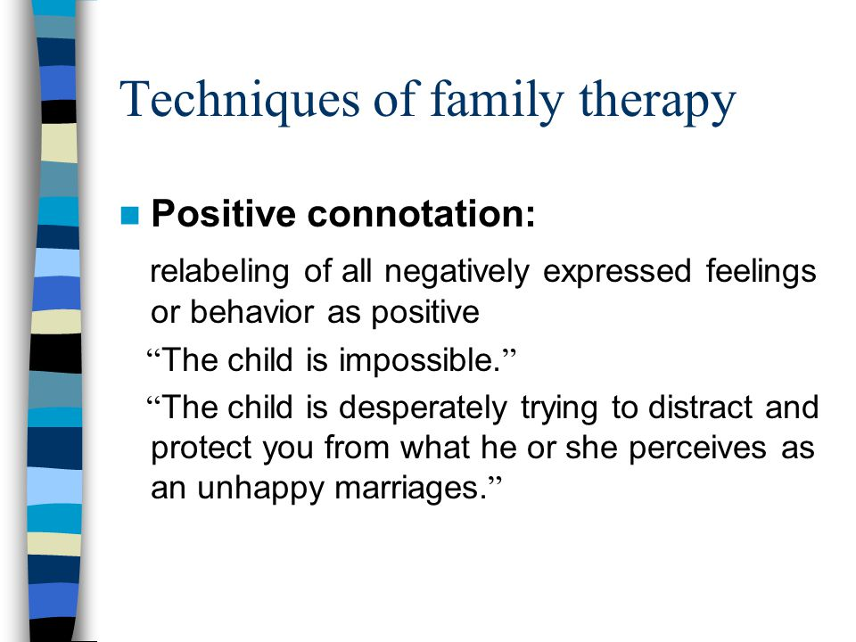 Techniques of family therapy Positive connotation: relabeling of all negatively expressed feelings or behavior as positive The child is impossible.