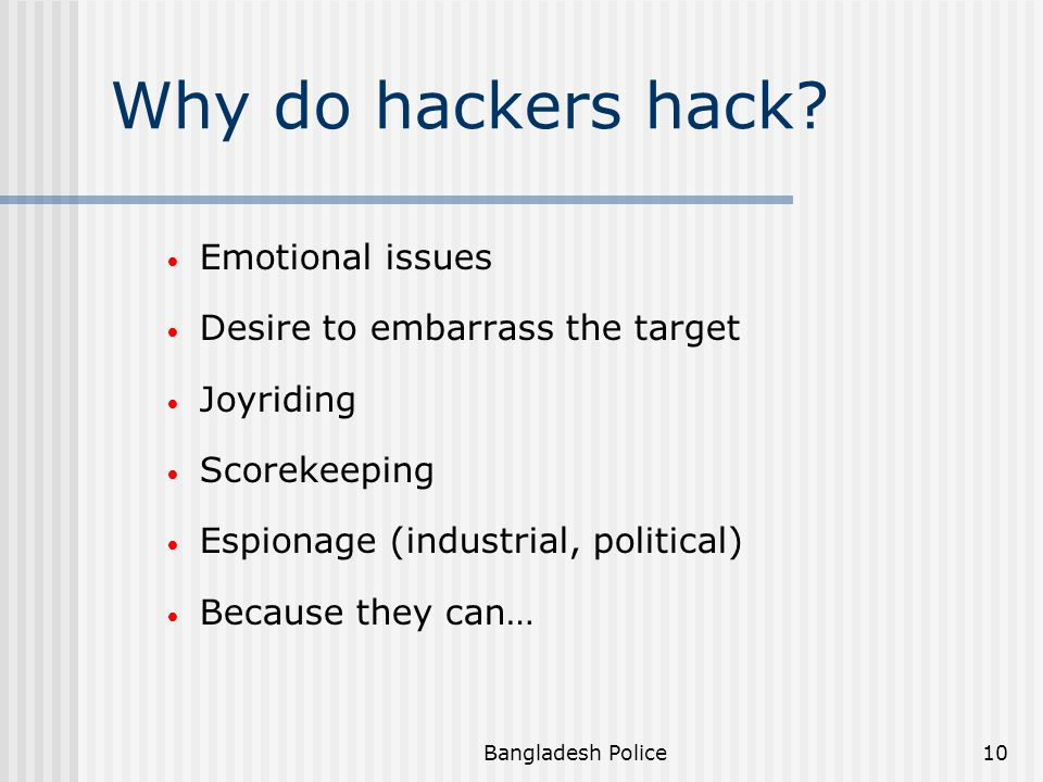 Bangladesh Police9 Hacker Traits: Curiosity and/or desire to learn Gang mentality Psychological needs Misguided trust in other individuals Altruistic reasons Revenge and malicious reasons