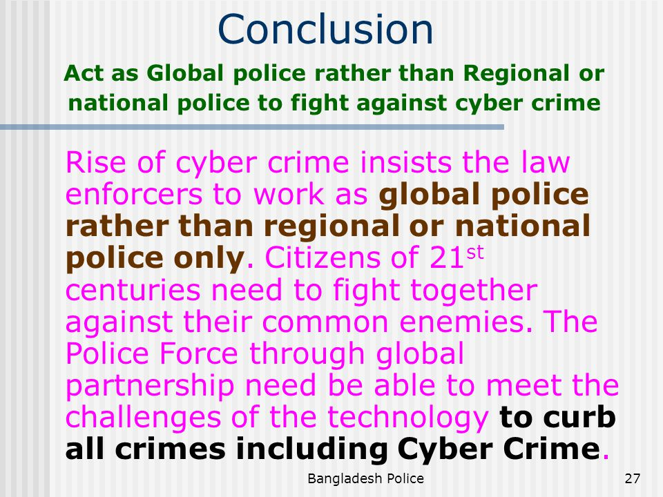 Bangladesh Police26 Recommendations Usage of Interpol Criminal Information System and Interpol Secure Web Site https://www.interpol.int Effective usage of National Central Reference Points To initiate IT related projects.