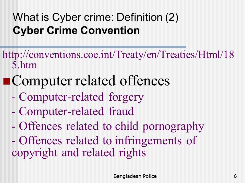 Bangladesh Police5 http://conventions.coe.int/Treaty/en/Treaties/Html/ 185.htm Offences against computer data and systems - Illegal access - Illegal interception - Data interference - System interference - Misuse of devices What is Cyber crime: Definition (2) Cyber Crime Convention