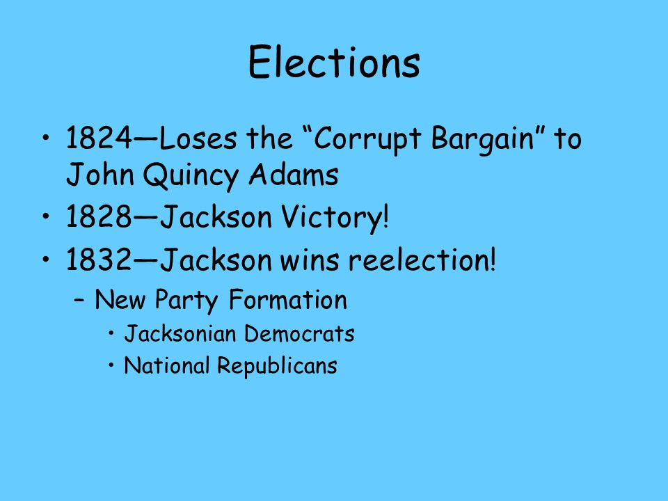 Elections 1824—Loses the Corrupt Bargain to John Quincy Adams 1828—Jackson Victory.