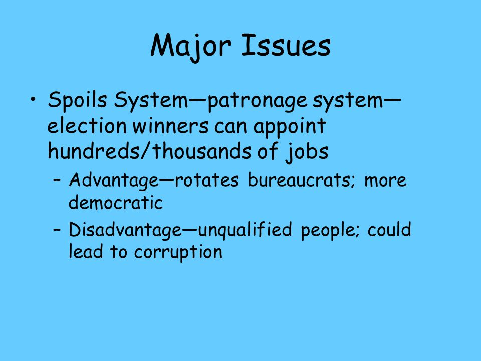 Major Issues Spoils System—patronage system— election winners can appoint hundreds/thousands of jobs –Advantage—rotates bureaucrats; more democratic –Disadvantage—unqualified people; could lead to corruption