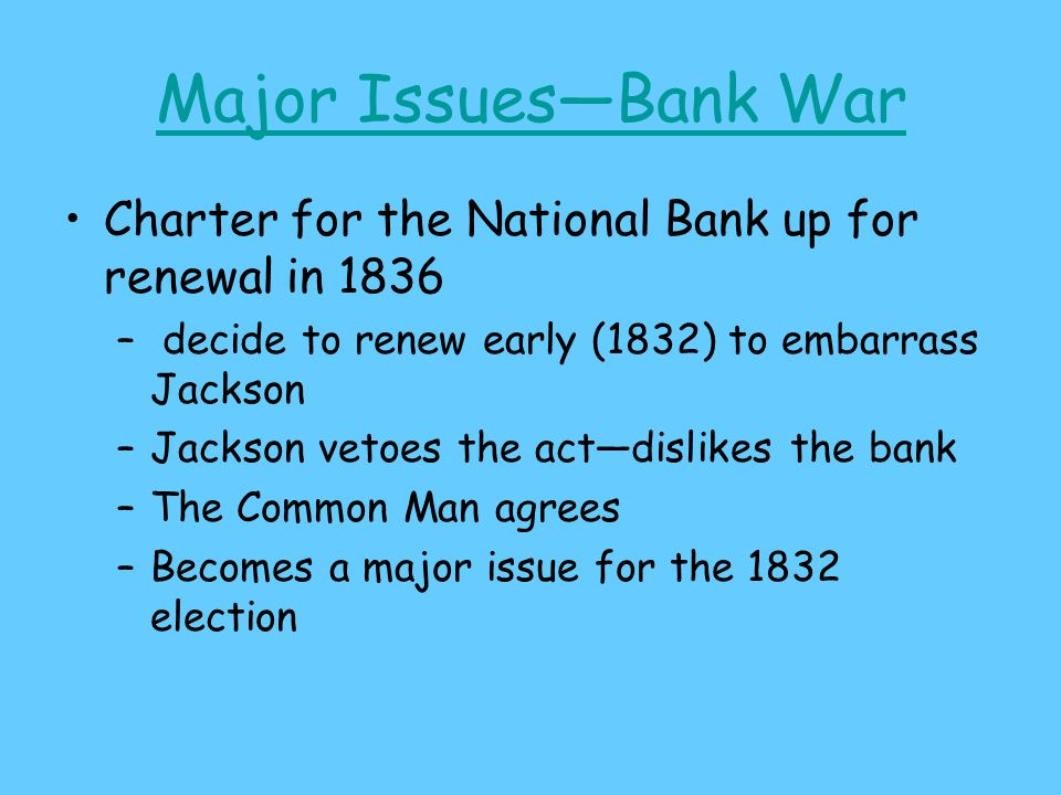 Major Issues—Bank War Charter for the National Bank up for renewal in 1836 – decide to renew early (1832) to embarrass Jackson –Jackson vetoes the act—dislikes the bank –The Common Man agrees –Becomes a major issue for the 1832 election