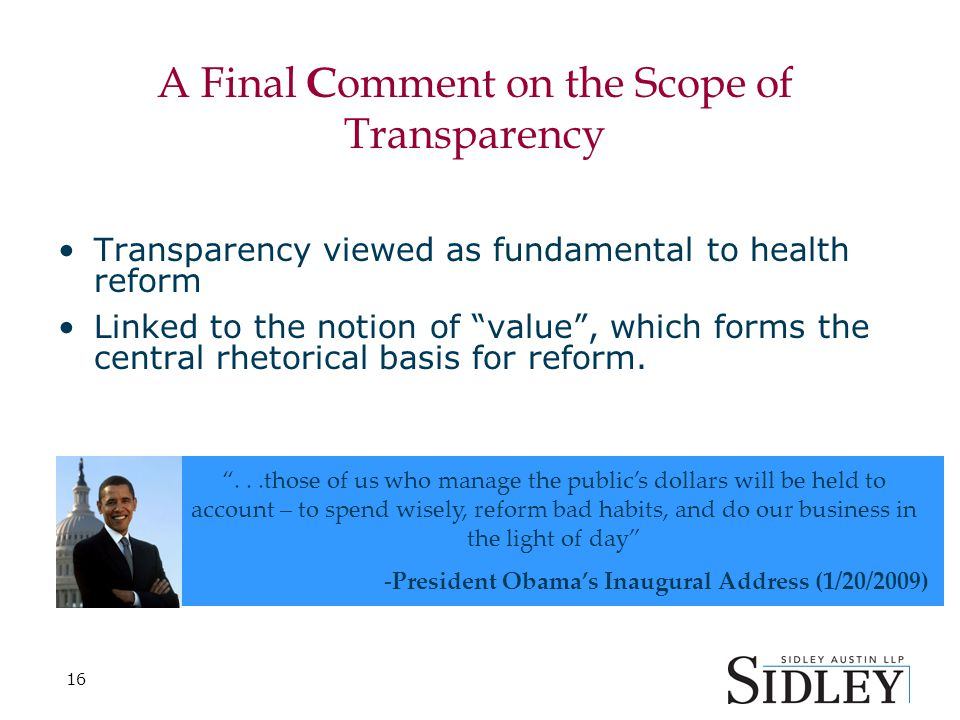 16 A Final C omment on the Scope of Transparency Transparency viewed as fundamental to health reform Linked to the notion of value , which forms the central rhetorical basis for reform.