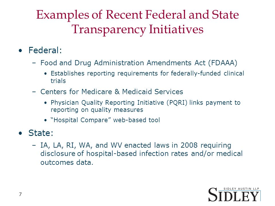 7 Examples of Recent Federal and State Transparency Initiatives Federal: –Food and Drug Administration Amendments Act (FDAAA) Establishes reporting re