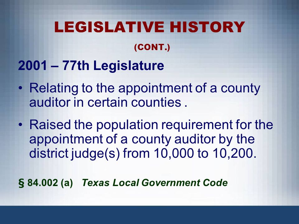 LEGISLATIVE HISTORY (CONT.) 2001 – 77th Legislature Relating to the appointment of a county auditor in certain counties. Raised the population require