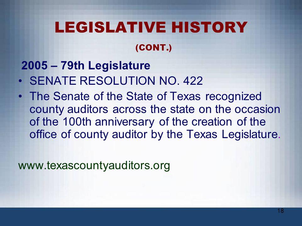 18 LEGISLATIVE HISTORY (CONT.) 2005 – 79th Legislature SENATE RESOLUTION NO. 422 The Senate of the State of Texas recognized county auditors across th