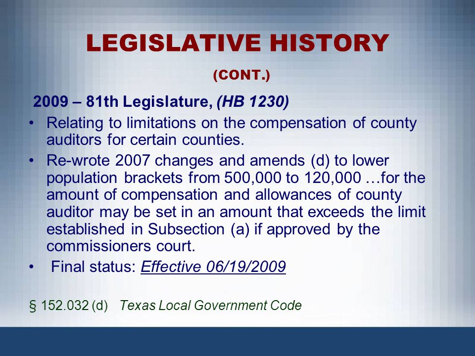LEGISLATIVE HISTORY (CONT.) 2009 – 81th Legislature, (HB 1230) Relating to limitations on the compensation of county auditors for certain counties. Re