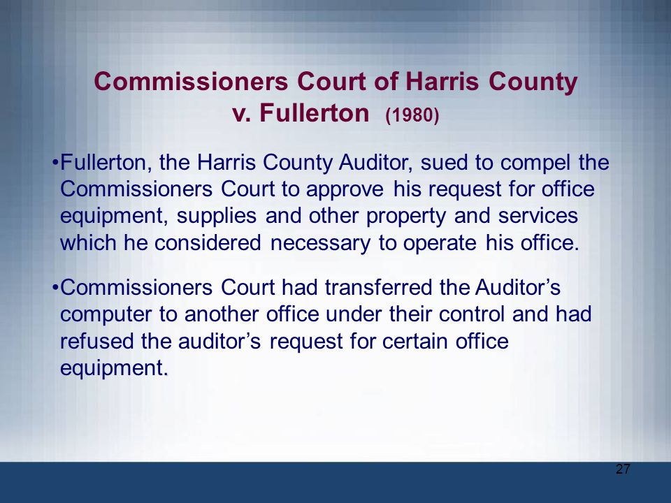 27 Commissioners Court of Harris County v. Fullerton (1980) Fullerton, the Harris County Auditor, sued to compel the Commissioners Court to approve hi