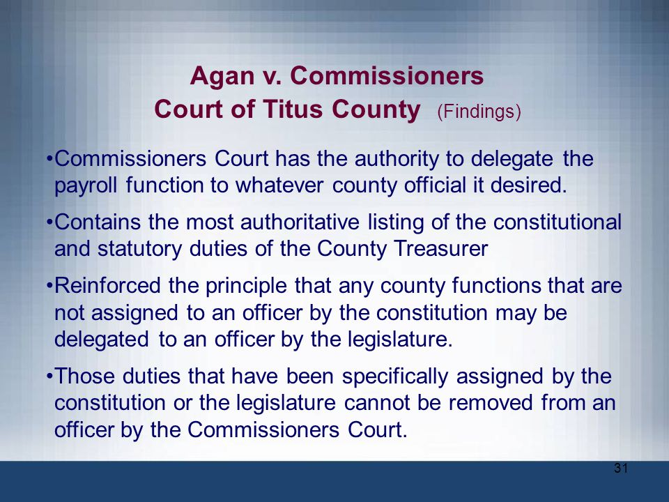 31 Agan v. Commissioners Court of Titus County (Findings) Commissioners Court has the authority to delegate the payroll function to whatever county of