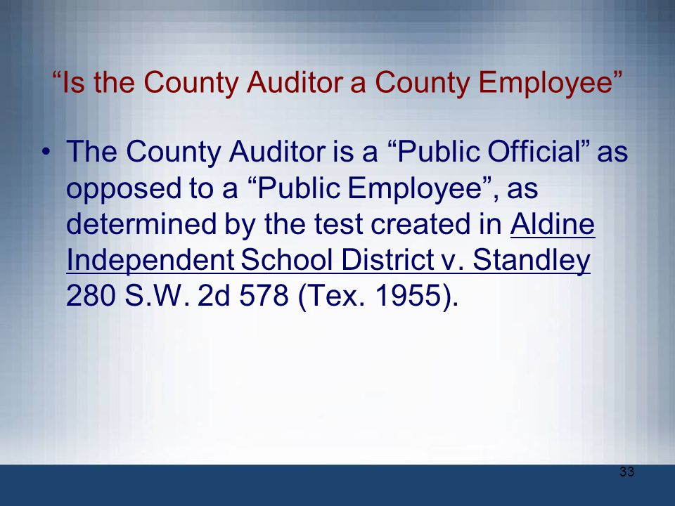 """33 """"Is the County Auditor a County Employee"""" The County Auditor is a """"Public Official"""" as opposed to a """"Public Employee"""", as determined by the test cr"""