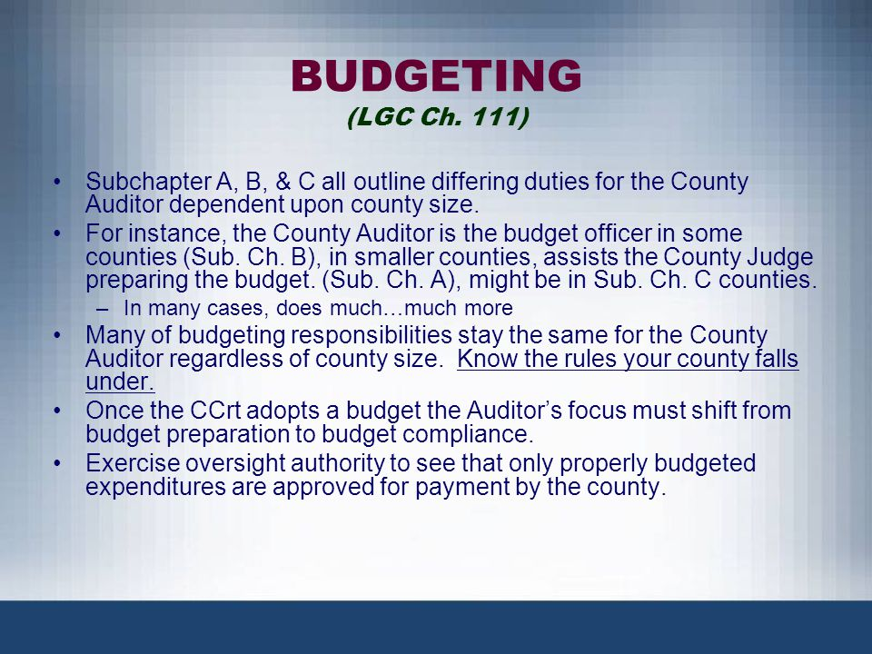 BUDGETING (LGC Ch. 111) Subchapter A, B, & C all outline differing duties for the County Auditor dependent upon county size. For instance, the County