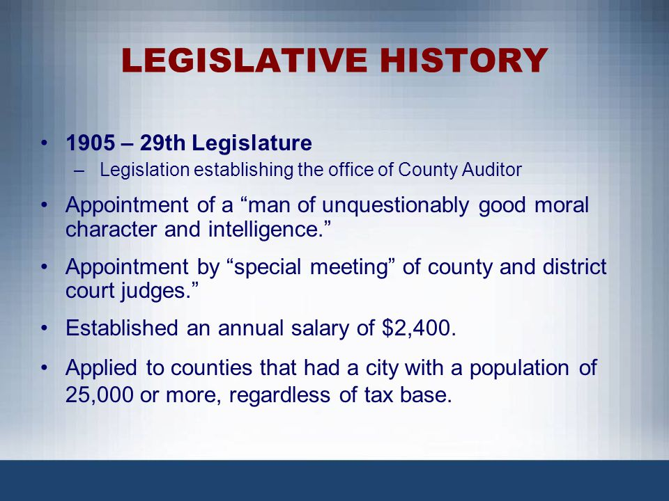 LEGISLATIVE HISTORY (CONT.) The Emergency Clause of the 1905 law stated a very great need and urgency for the creation of the office of county auditor.