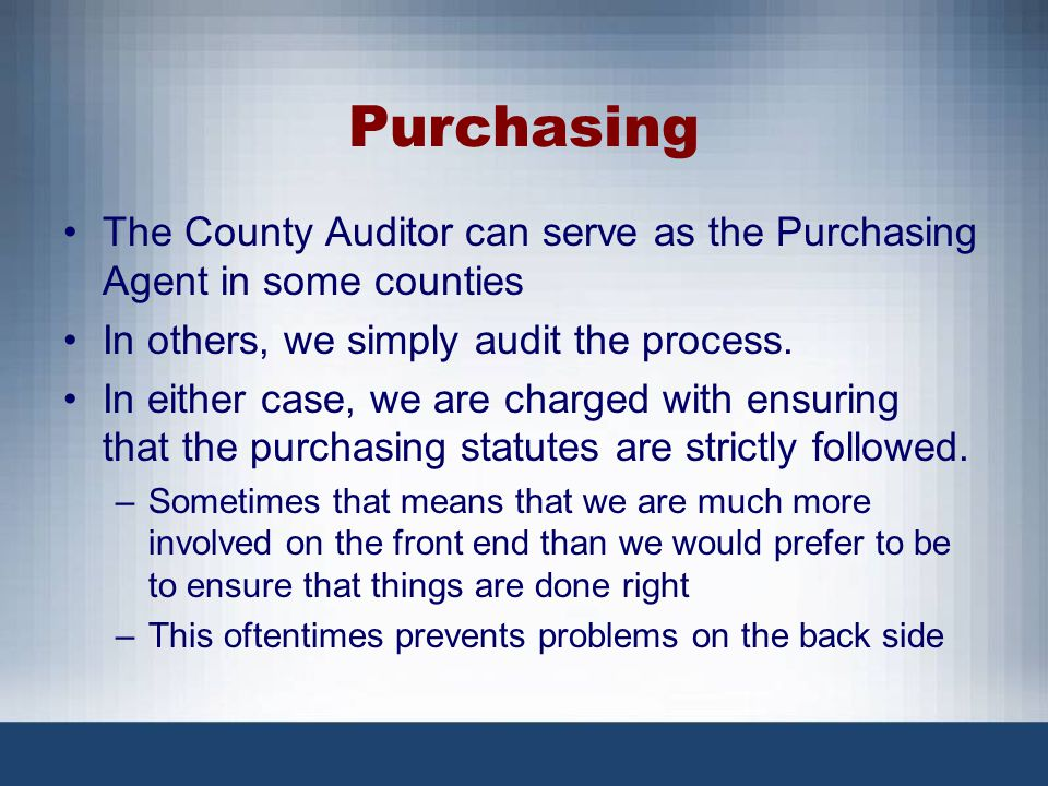 Purchasing The County Auditor can serve as the Purchasing Agent in some counties In others, we simply audit the process. In either case, we are charge