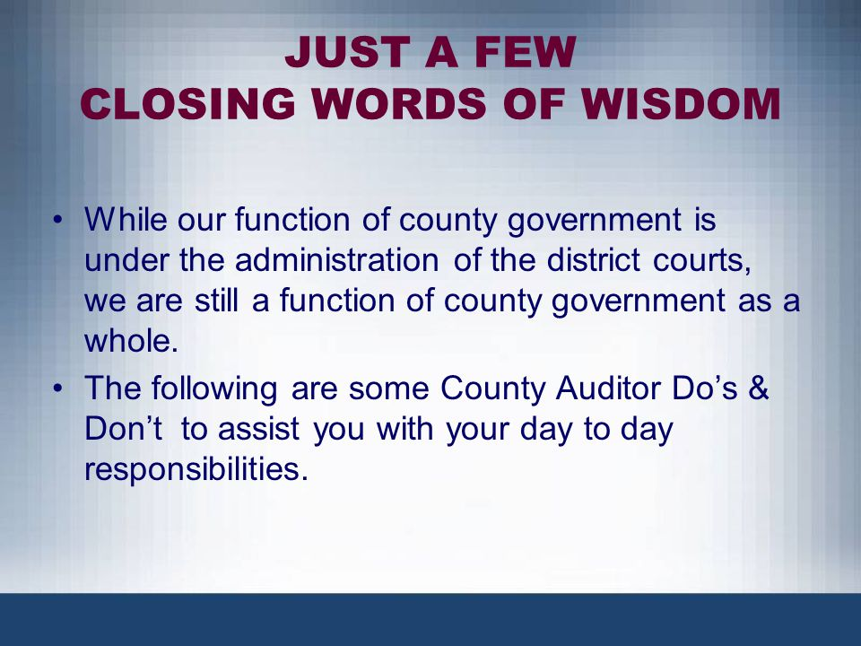 JUST A FEW CLOSING WORDS OF WISDOM While our function of county government is under the administration of the district courts, we are still a function