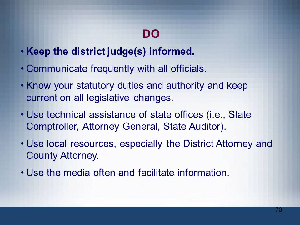70 DO Keep the district judge(s) informed. Communicate frequently with all officials. Know your statutory duties and authority and keep current on all