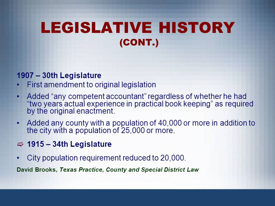 LEGISLATIVE HISTORY (CONT.) 1917 – 35th Legislature Added authority of Commissioners Court to certify to district judges the need to appoint a county auditor in counties not required to have one.