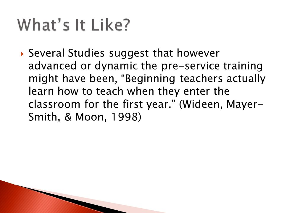  Several Studies suggest that however advanced or dynamic the pre-service training might have been, Beginning teachers actually learn how to teach when they enter the classroom for the first year. (Wideen, Mayer- Smith, & Moon, 1998)