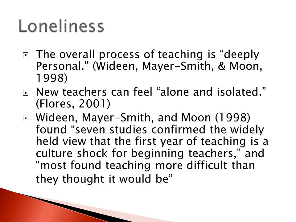  The overall process of teaching is deeply Personal. (Wideen, Mayer-Smith, & Moon, 1998)  New teachers can feel alone and isolated. (Flores, 2001)  Wideen, Mayer-Smith, and Moon (1998) found seven studies confirmed the widely held view that the first year of teaching is a culture shock for beginning teachers, and most found teaching more difficult than they thought it would be