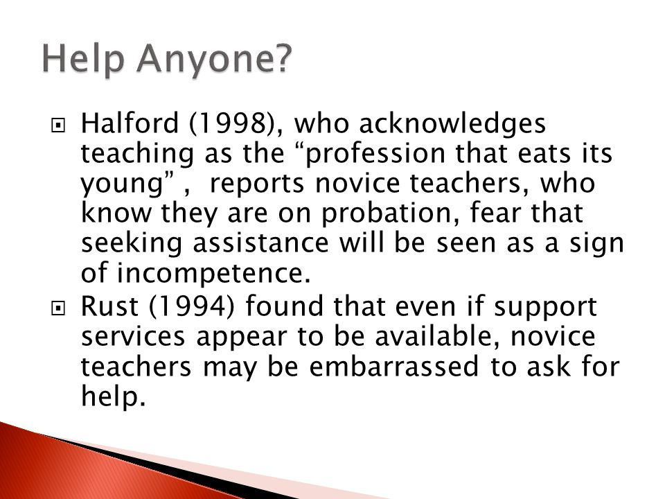  Halford (1998), who acknowledges teaching as the profession that eats its young , reports novice teachers, who know they are on probation, fear that seeking assistance will be seen as a sign of incompetence.